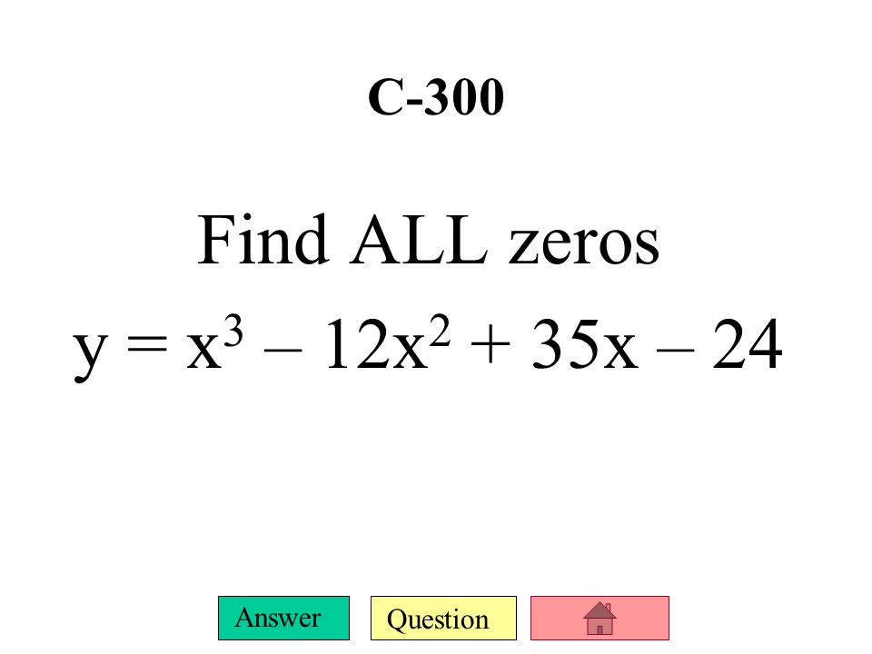 C-300 Find ALL zeros y = x3 – 12x2 + 35x – 24