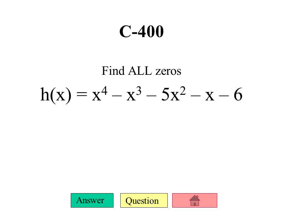 C-400 Find ALL zeros h(x) = x4 – x3 – 5x2 – x – 6