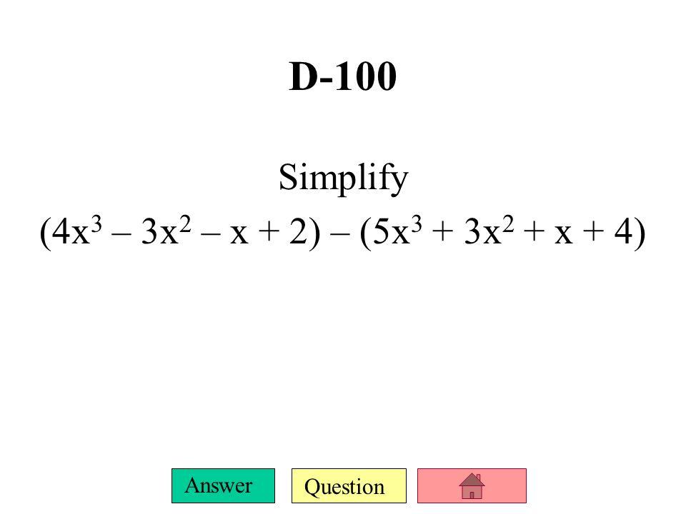 D-100 Simplify (4x3 – 3x2 – x + 2) – (5x3 + 3x2 + x + 4)