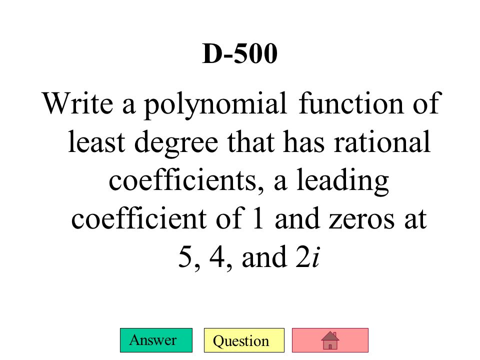 D-500 Write a polynomial function of least degree that has rational coefficients, a leading coefficient of 1 and zeros at 5, 4, and 2i.