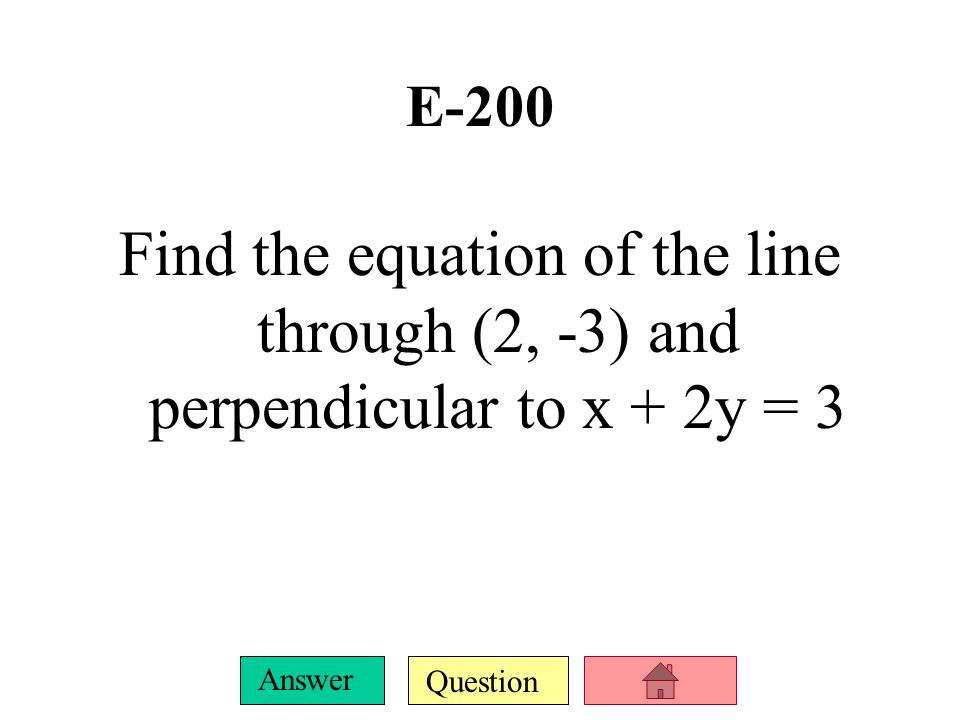 E-200 Find the equation of the line through (2, -3) and perpendicular to x + 2y = 3