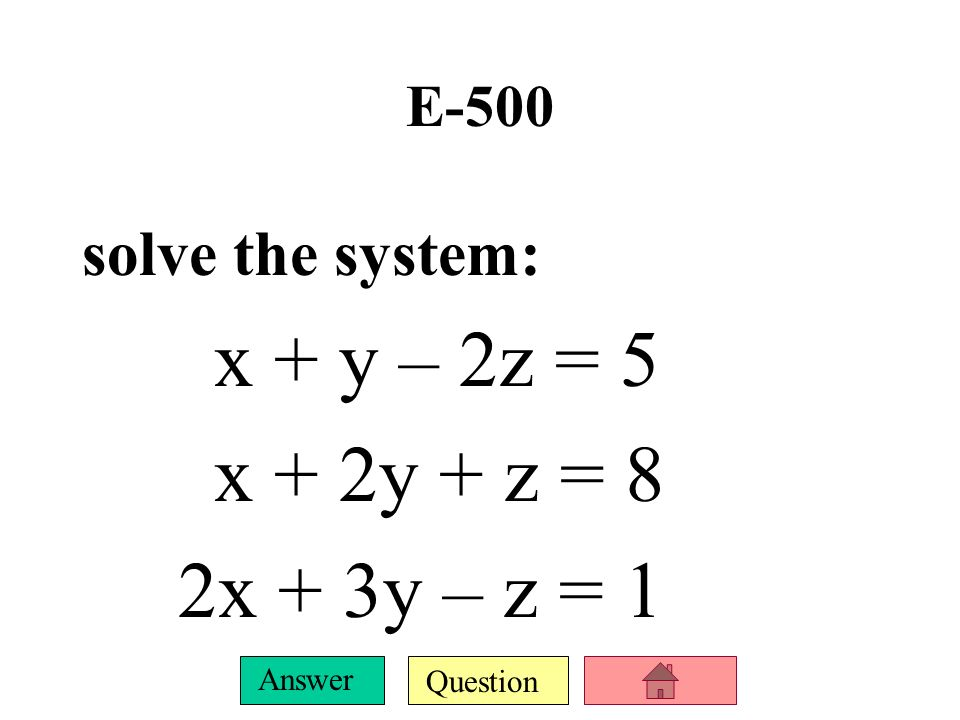 E-500 solve the system: x + y – 2z = 5 x + 2y + z = 8 2x + 3y – z = 1