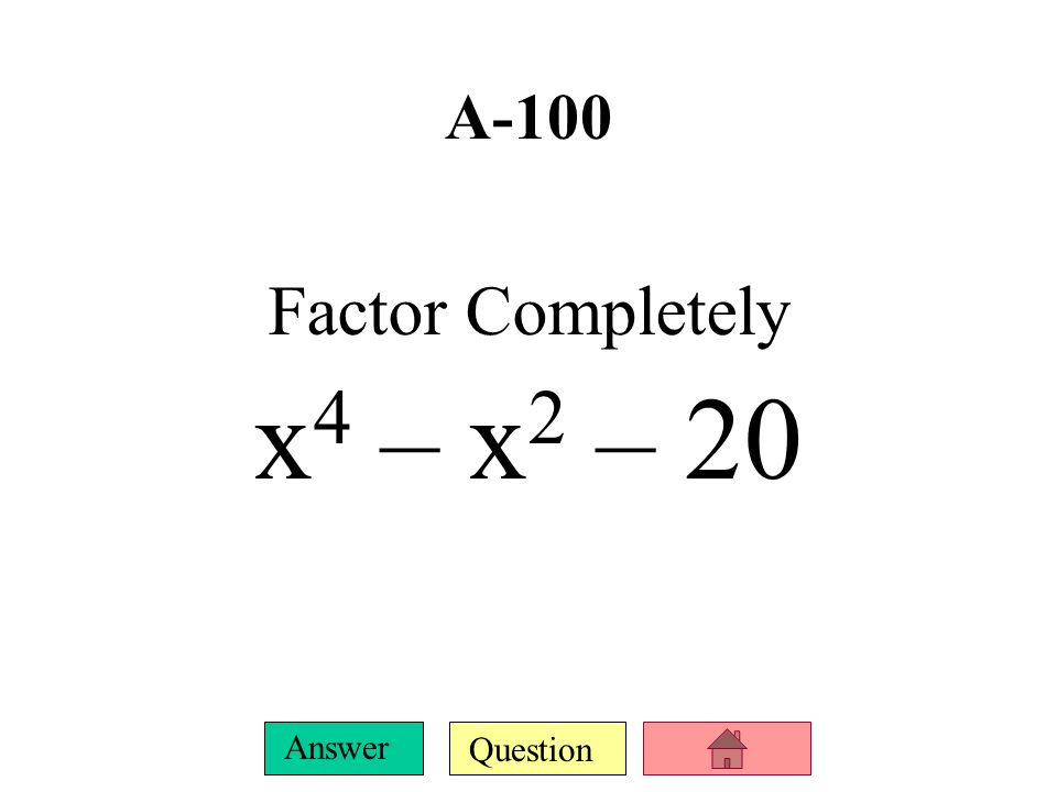 A-100 Factor Completely x4 – x2 – 20