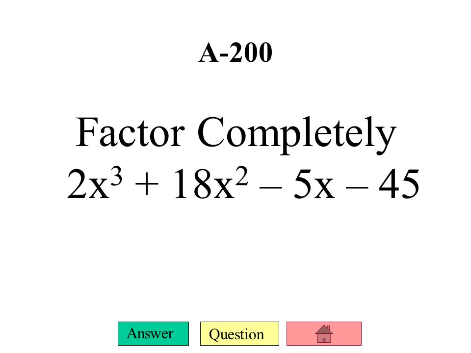Factor Completely 2x3 + 18x2 – 5x – 45