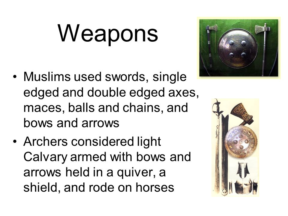 Weapons Muslims used swords, single edged and double edged axes, maces, balls and chains, and bows and arrows.