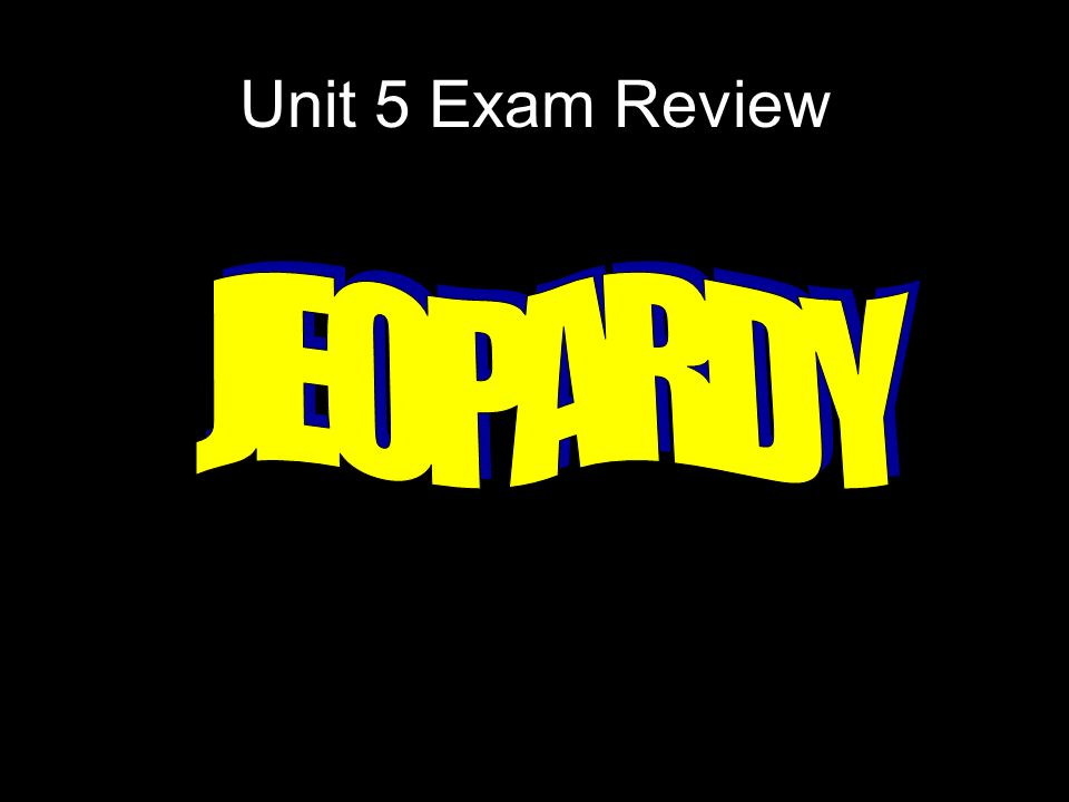 Unit 5 Exam Review JEOPARDY