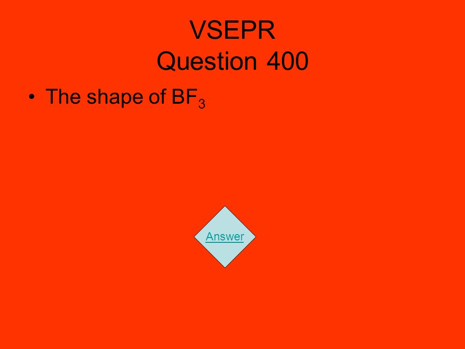 VSEPR Question 400 The shape of BF3 Answer