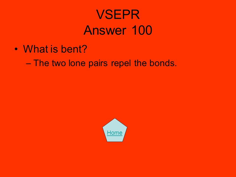 VSEPR Answer 100 What is bent The two lone pairs repel the bonds.