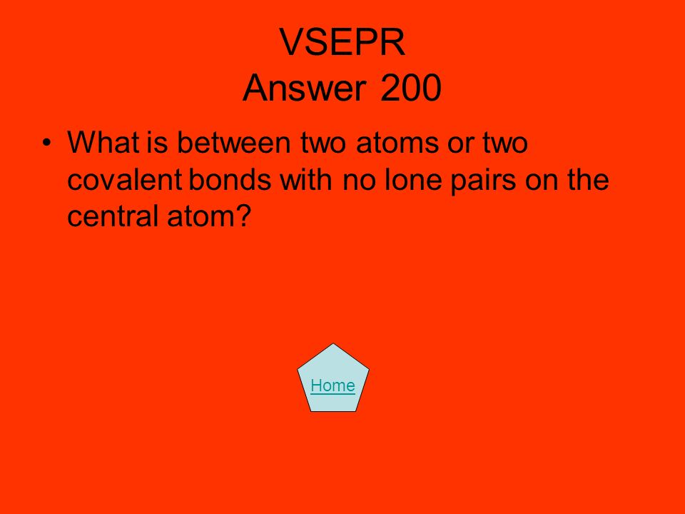 VSEPR Answer 200 What is between two atoms or two covalent bonds with no lone pairs on the central atom