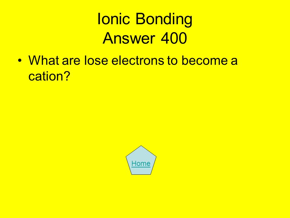 Ionic Bonding Answer 400 What are lose electrons to become a cation