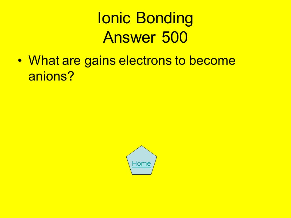 Ionic Bonding Answer 500 What are gains electrons to become anions