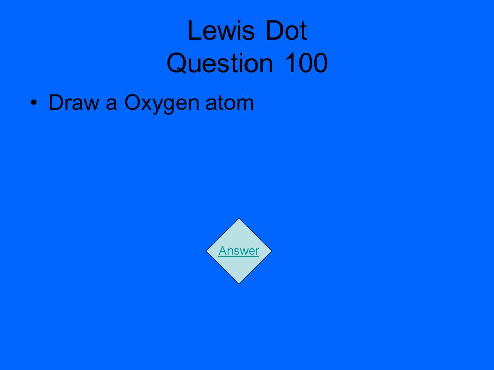 Lewis Dot Question 100 Draw a Oxygen atom Answer