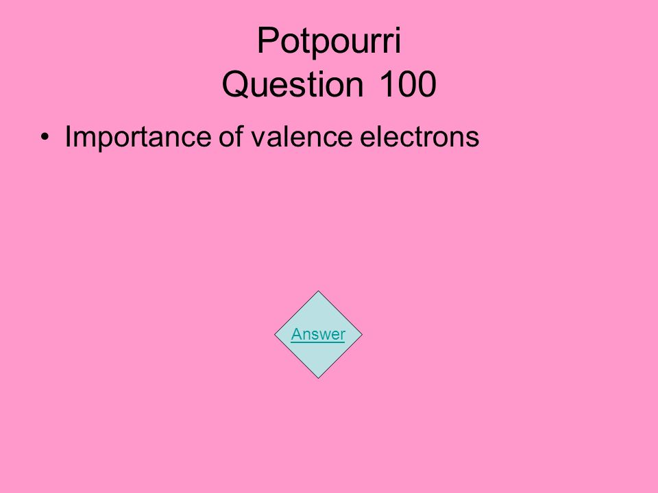 Potpourri Question 100 Importance of valence electrons Answer