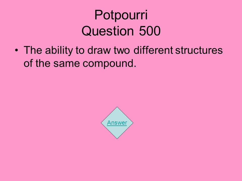 Potpourri Question 500 The ability to draw two different structures of the same compound. Answer