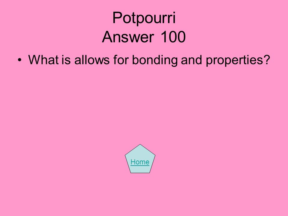 Potpourri Answer 100 What is allows for bonding and properties Home