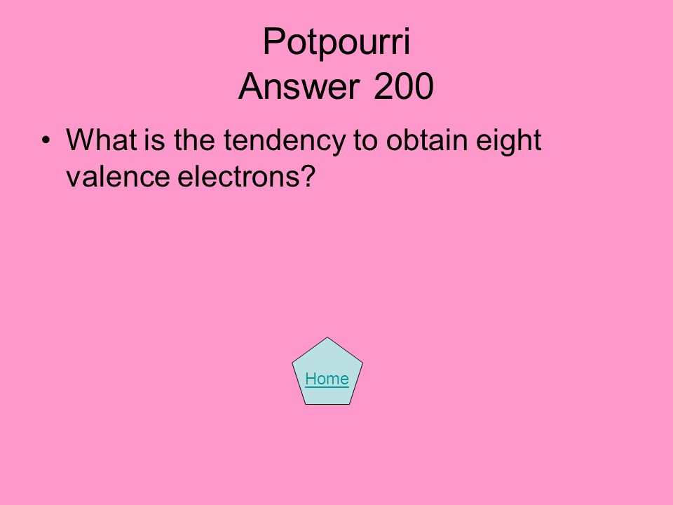 Potpourri Answer 200 What is the tendency to obtain eight valence electrons Home