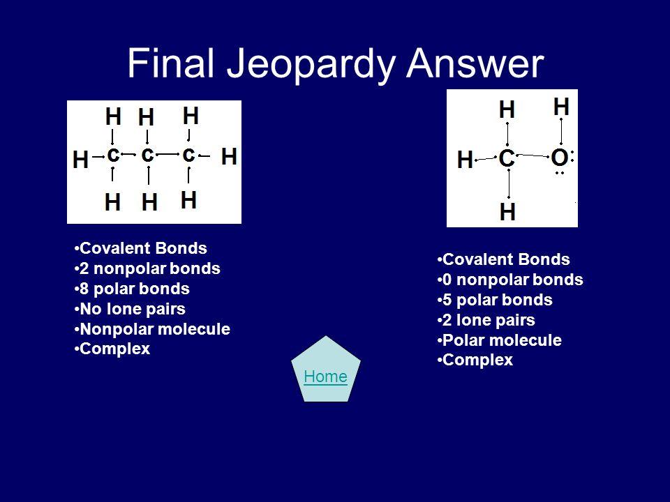 Final Jeopardy Answer Covalent Bonds 2 nonpolar bonds Covalent Bonds