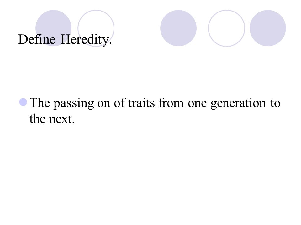 Define Heredity. The passing on of traits from one generation to the next.