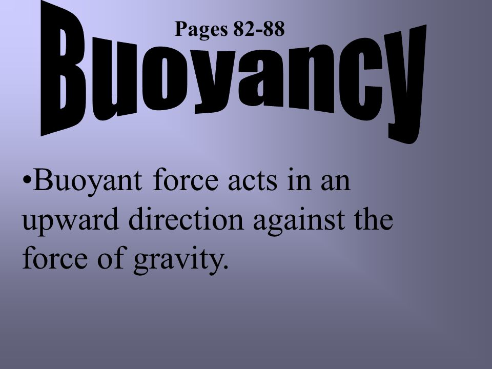 Buoyancy Pages 82-88 Buoyant force acts in an upward direction against the force of gravity.
