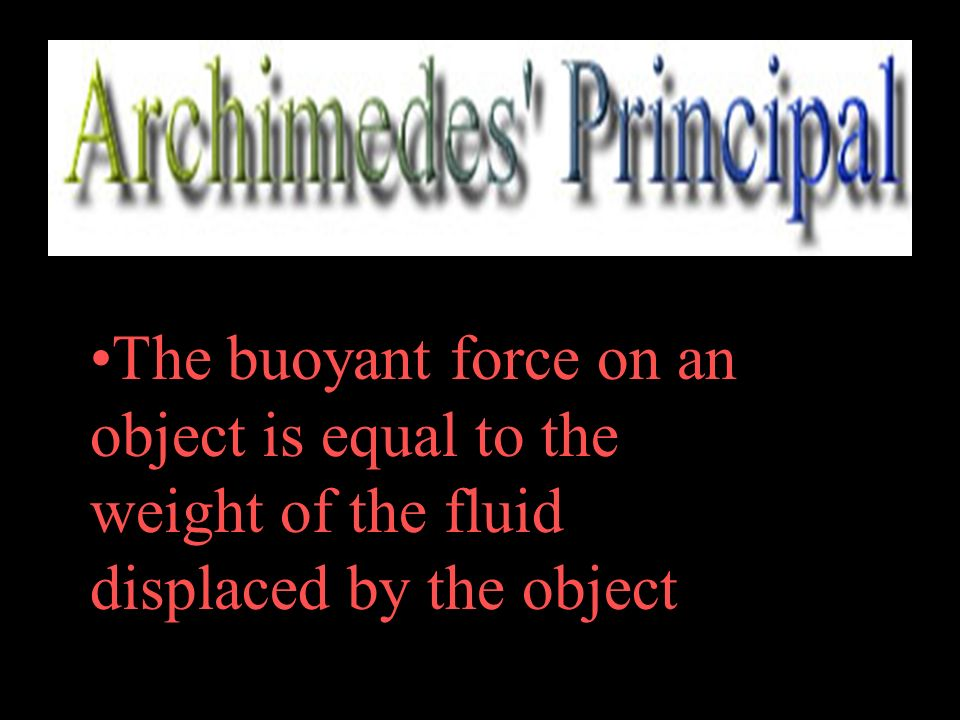 The buoyant force on an object is equal to the weight of the fluid displaced by the object.
