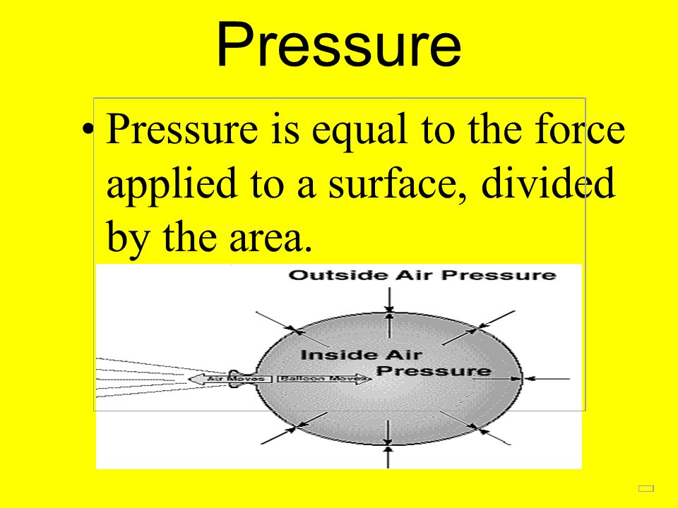 Pressure Pressure is equal to the force applied to a surface, divided by the area.
