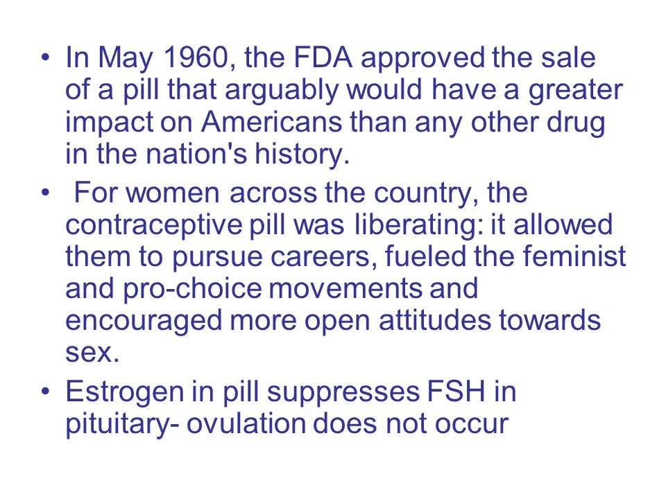 In May 1960, the FDA approved the sale of a pill that arguably would have a greater impact on Americans than any other drug in the nation s history.