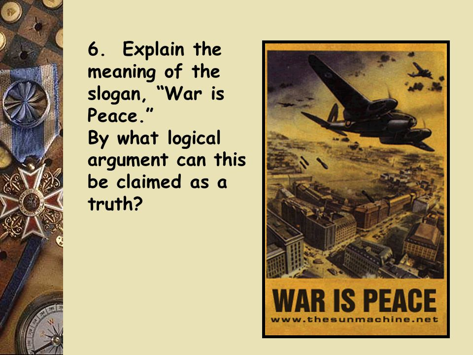 6. Explain the meaning of the slogan, War is Peace