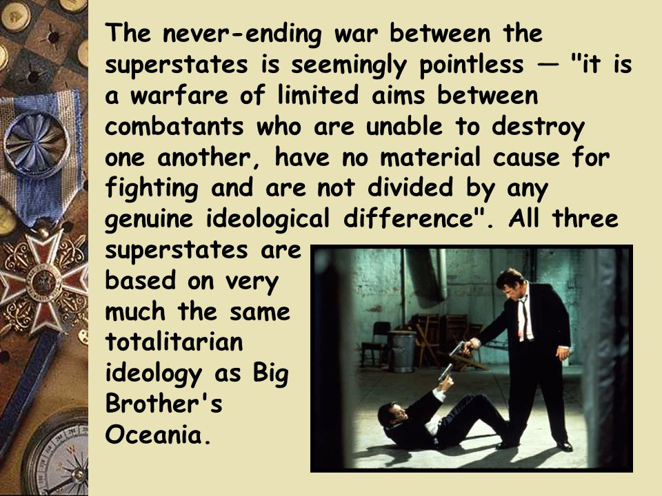 The never-ending war between the superstates is seemingly pointless — it is a warfare of limited aims between combatants who are unable to destroy one another, have no material cause for fighting and are not divided by any genuine ideological difference .