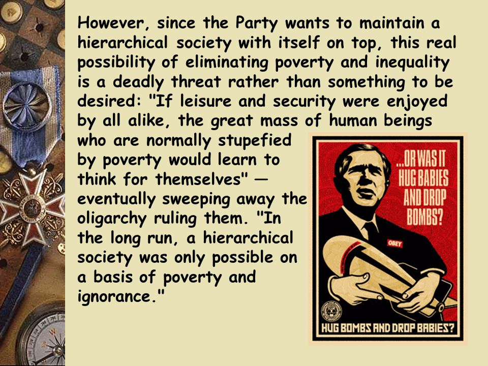 However, since the Party wants to maintain a hierarchical society with itself on top, this real possibility of eliminating poverty and inequality is a deadly threat rather than something to be desired: If leisure and security were enjoyed by all alike, the great mass of human beings who are normally stupefied by poverty would learn to think for themselves — eventually sweeping away the oligarchy ruling them.