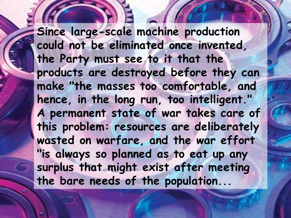 Since large-scale machine production could not be eliminated once invented, the Party must see to it that the products are destroyed before they can make the masses too comfortable, and hence, in the long run, too intelligent. A permanent state of war takes care of this problem: resources are deliberately wasted on warfare, and the war effort is always so planned as to eat up any surplus that might exist after meeting the bare needs of the population...