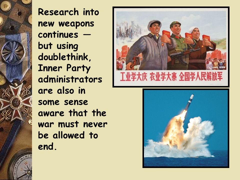 Research into new weapons continues — but using doublethink, Inner Party administrators are also in some sense aware that the war must never be allowed to end.