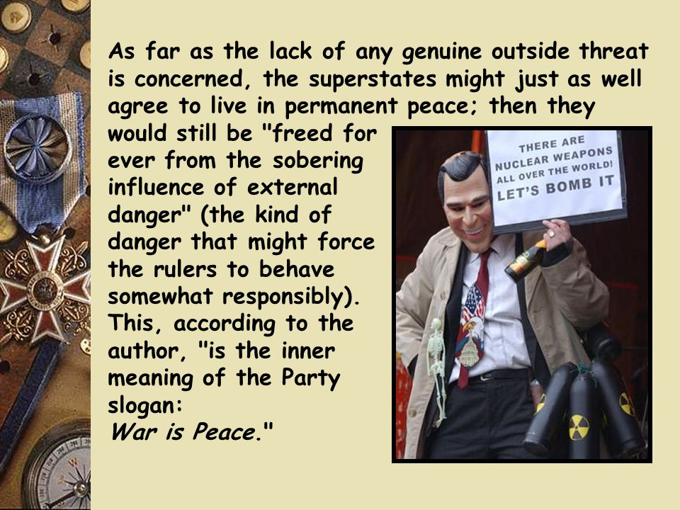 As far as the lack of any genuine outside threat is concerned, the superstates might just as well agree to live in permanent peace; then they would still be freed for ever from the sobering influence of external danger (the kind of danger that might force the rulers to behave somewhat responsibly). This, according to the author, is the inner meaning of the Party slogan: War is Peace.