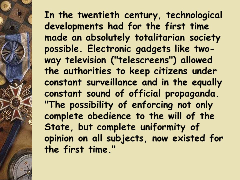 In the twentieth century, technological developments had for the first time made an absolutely totalitarian society possible.