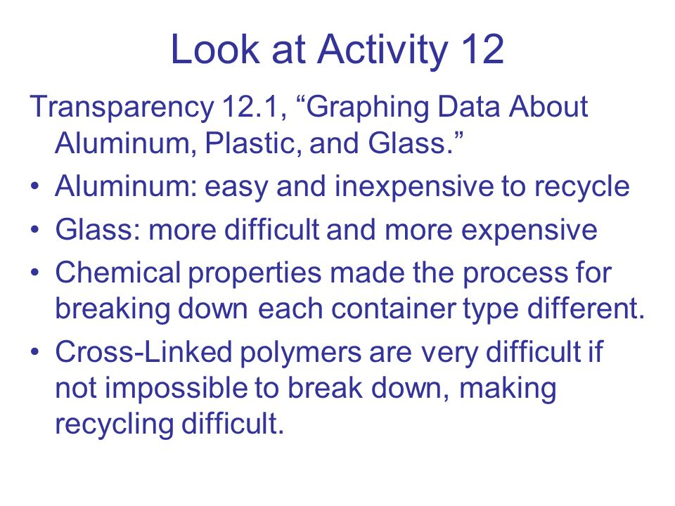 Look at Activity 12 Transparency 12.1, Graphing Data About Aluminum, Plastic, and Glass. Aluminum: easy and inexpensive to recycle.