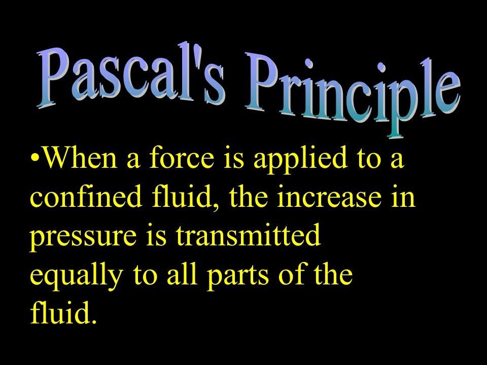 Pascal s Principle When a force is applied to a confined fluid, the increase in pressure is transmitted equally to all parts of the fluid.