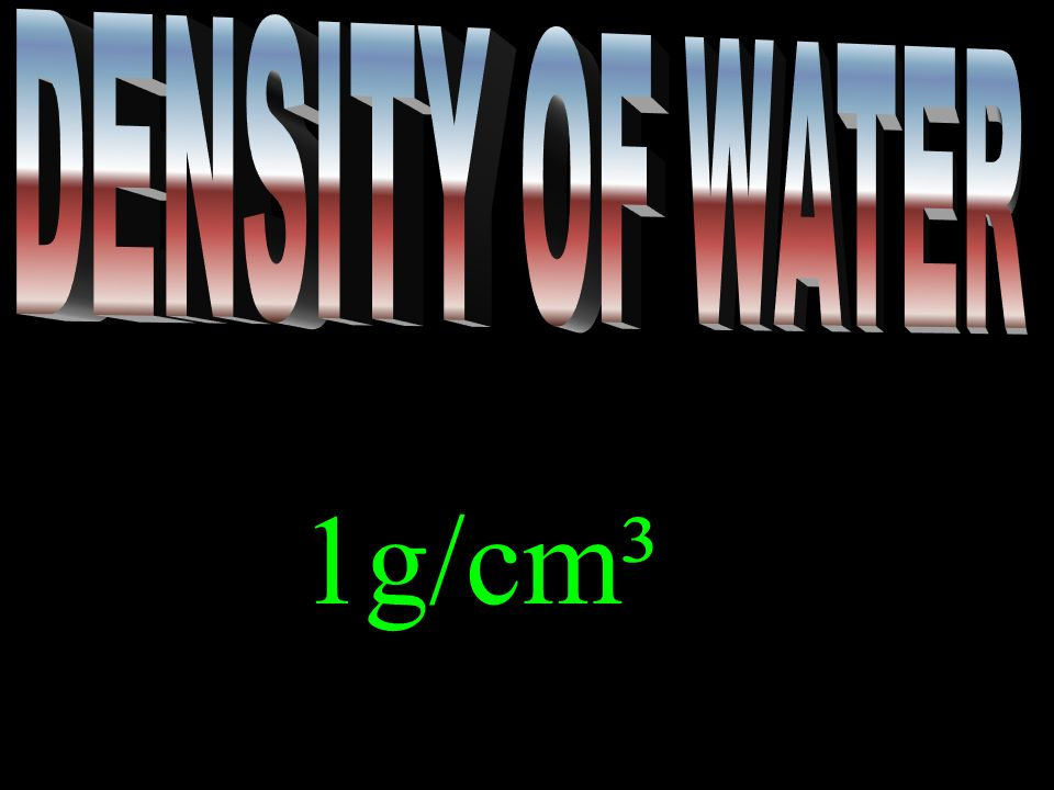 DENSITY OF WATER 1g/cm³