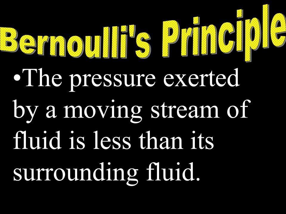 Bernoulli s PrincipleThe pressure exerted by a moving stream of fluid is less than its surrounding fluid.
