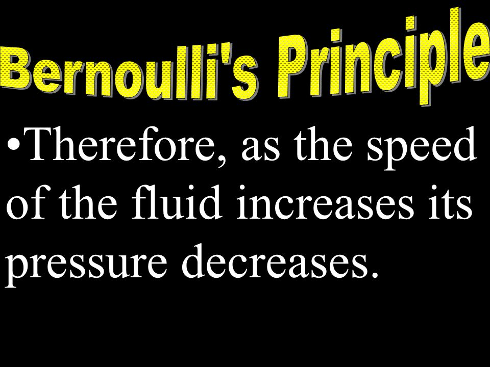 Therefore, as the speed of the fluid increases its pressure decreases.