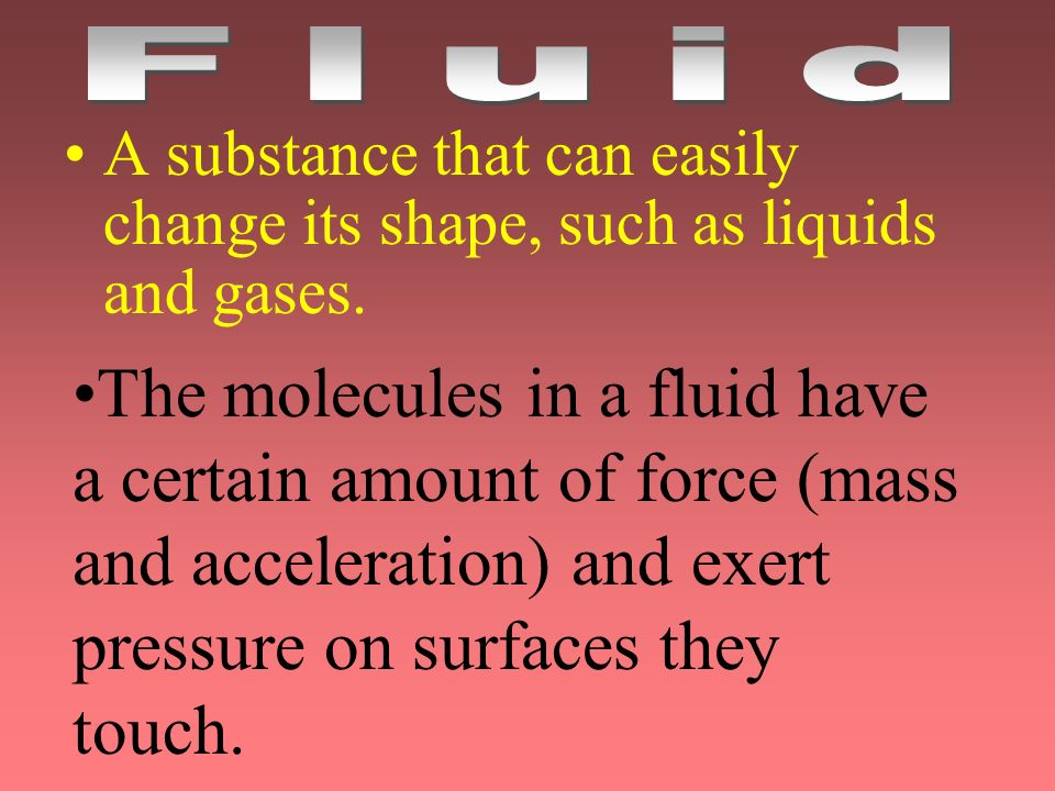 Fluid A substance that can easily change its shape, such as liquids and gases.