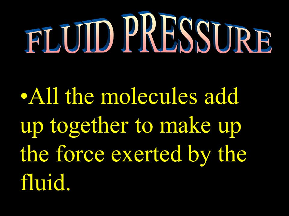 FLUID PRESSURE All the molecules add up together to make up the force exerted by the fluid.