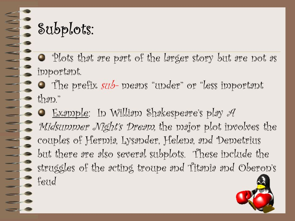 Subplots: Plots that are part of the larger story but are not as important. The prefix sub- means under or less important than.
