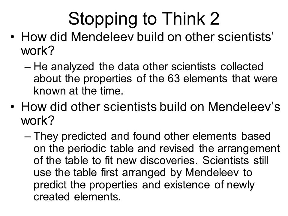 Stopping to Think 2 How did Mendeleev build on other scientists' work