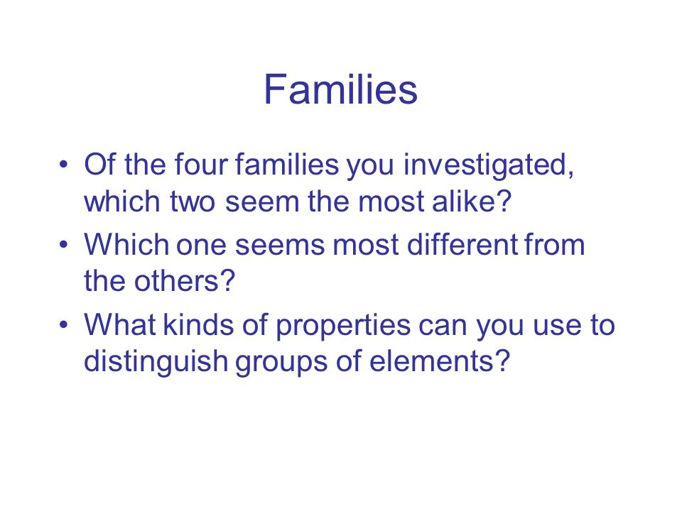 Families Of the four families you investigated, which two seem the most alike Which one seems most different from the others