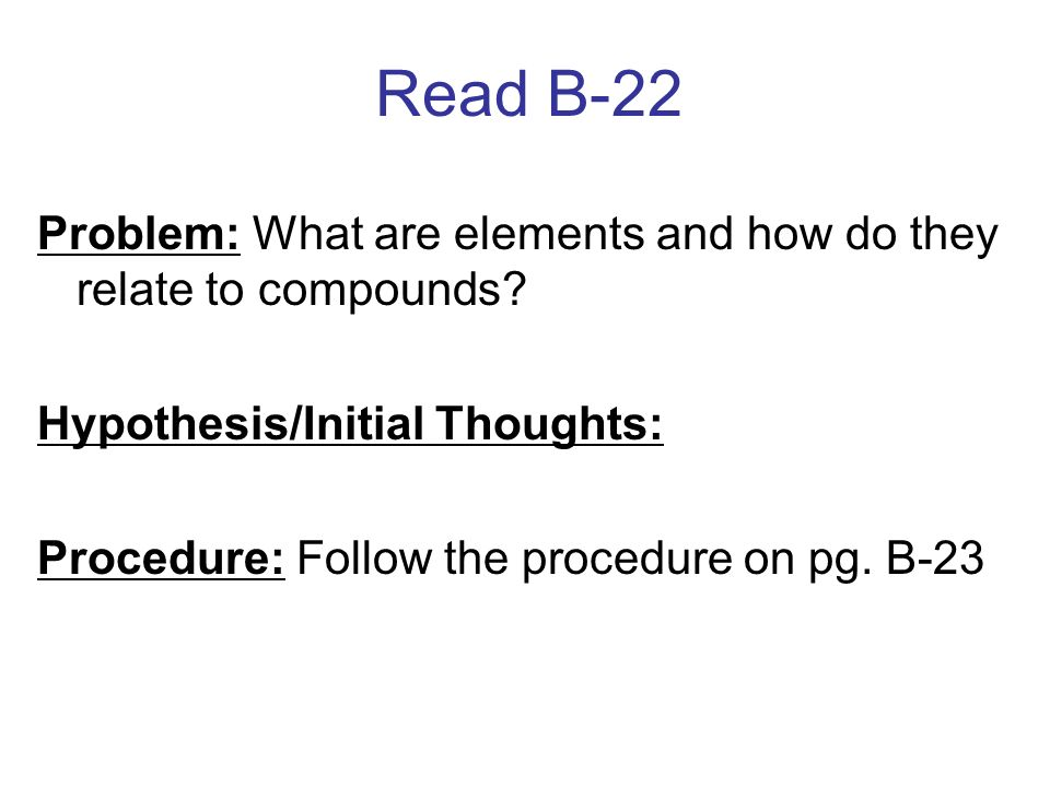 Read B-22 Problem: What are elements and how do they relate to compounds Hypothesis/Initial Thoughts: