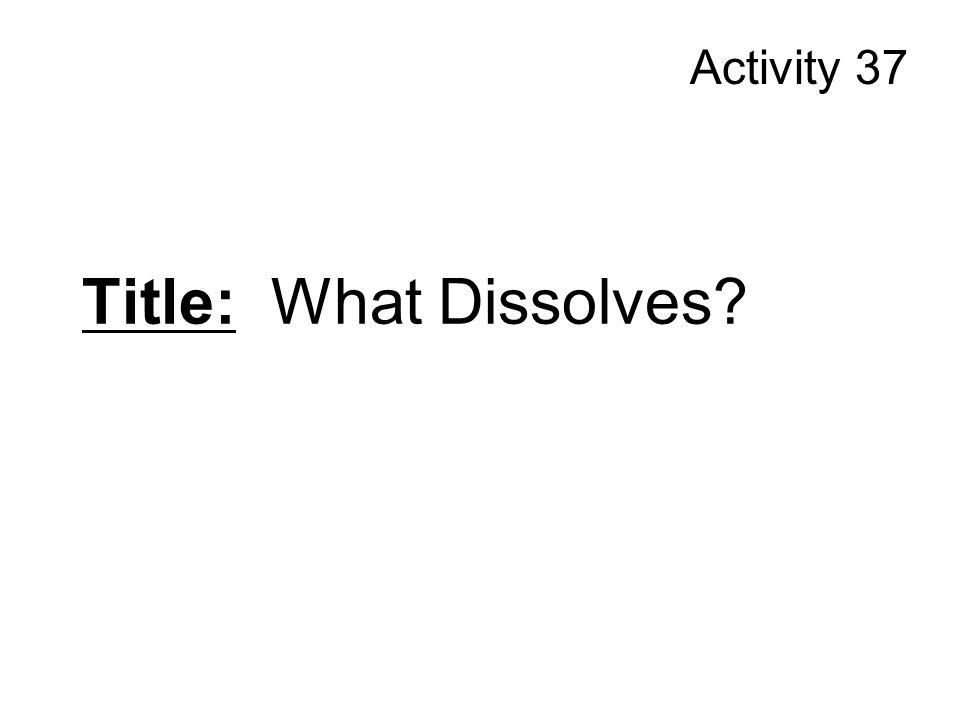 Activity 37 Title: What Dissolves