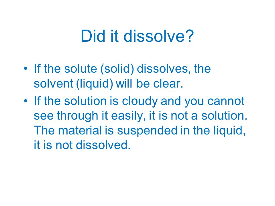 Did it dissolve If the solute (solid) dissolves, the solvent (liquid) will be clear.