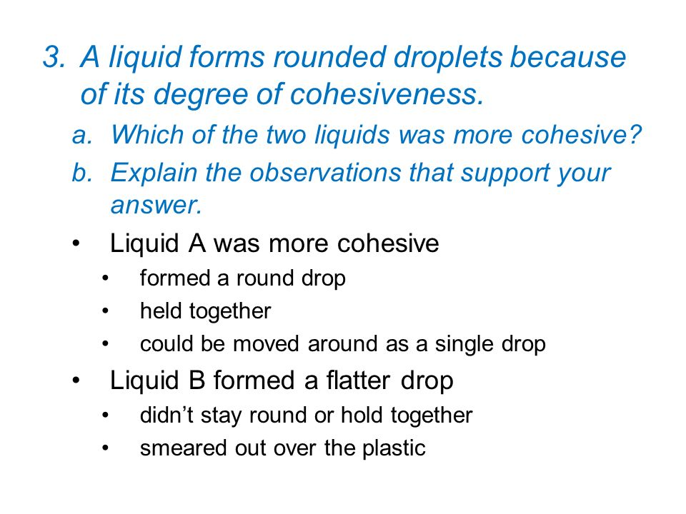 A liquid forms rounded droplets because of its degree of cohesiveness.