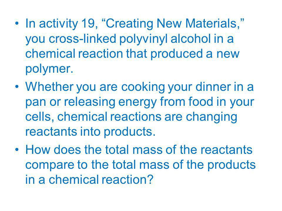 In activity 19, Creating New Materials, you cross-linked polyvinyl alcohol in a chemical reaction that produced a new polymer.
