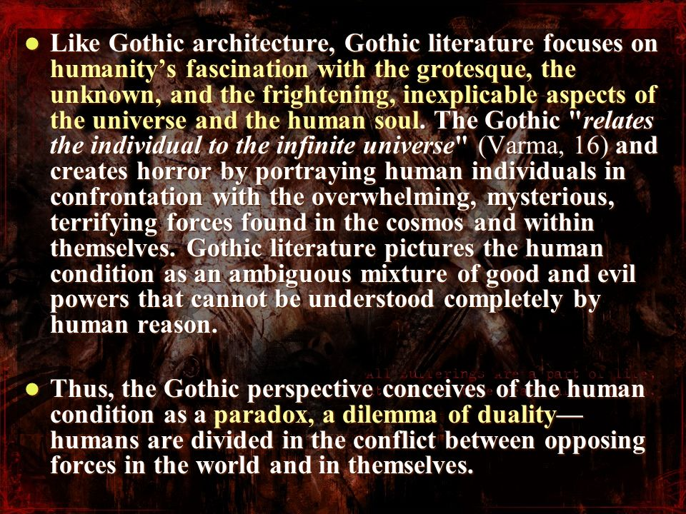Like Gothic architecture, Gothic literature focuses on humanity's fascination with the grotesque, the unknown, and the frightening, inexplicable aspects of the universe and the human soul. The Gothic relates the individual to the infinite universe (Varma, 16) and creates horror by portraying human individuals in confrontation with the overwhelming, mysterious, terrifying forces found in the cosmos and within themselves. Gothic literature pictures the human condition as an ambiguous mixture of good and evil powers that cannot be understood completely by human reason.