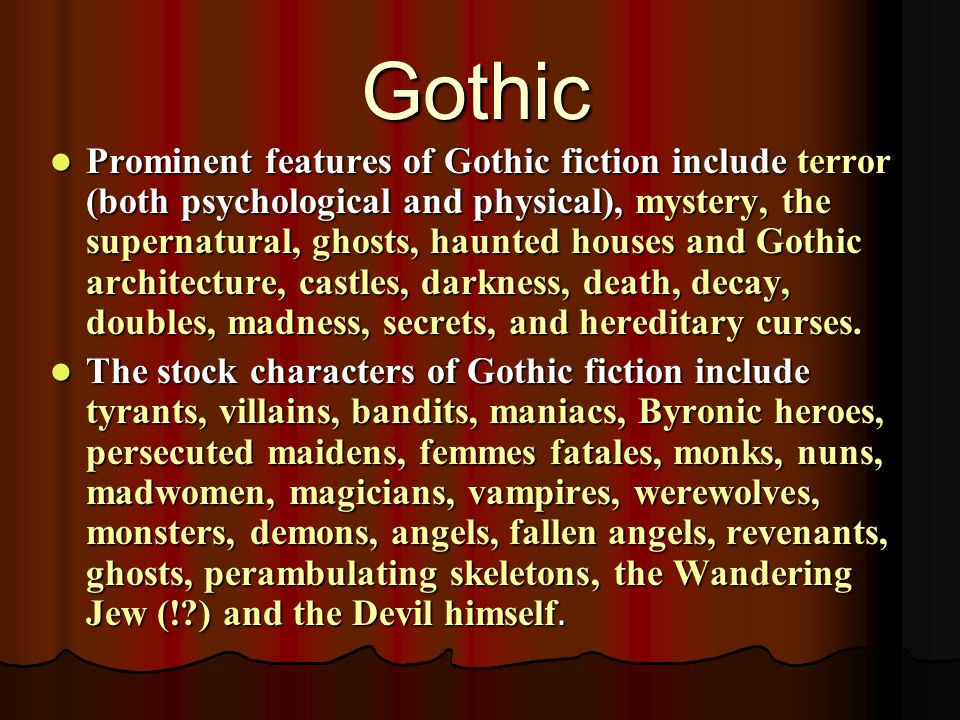 Prominent features of Gothic fiction include terror (both psychological and physical), mystery, the supernatural, ghosts, haunted houses and Gothic architecture, castles, darkness, death, decay, doubles, madness, secrets, and hereditary curses.